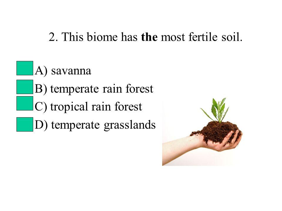 2. This biome has the most fertile soil. A) savanna B) temperate rain forest C) tropical rain forest D) temperate grasslands