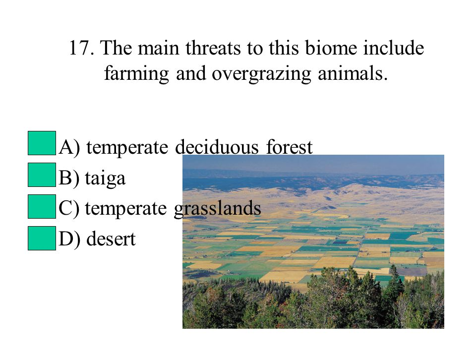 17. The main threats to this biome include farming and overgrazing animals.