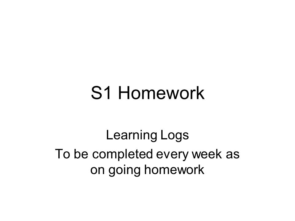 S1 Homework Learning Logs To be completed every week as on going homework