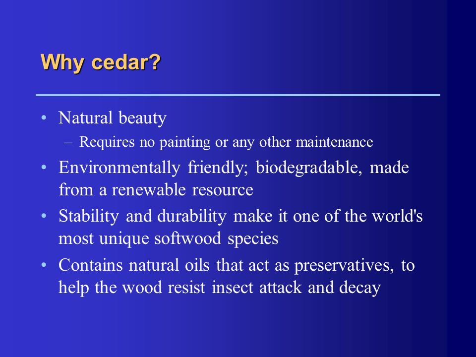 Why cedar? Natural beauty –Requires no painting or any other maintenance Environmentally friendly; biodegradable, made from a renewable resource Stabi
