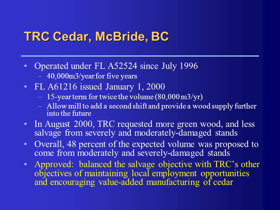 TRC Cedar, McBride, BC Operated under FL A52524 since July 1996 –40,000m3/year for five years FL A61216 issued January 1, 2000 –15-year term for twice