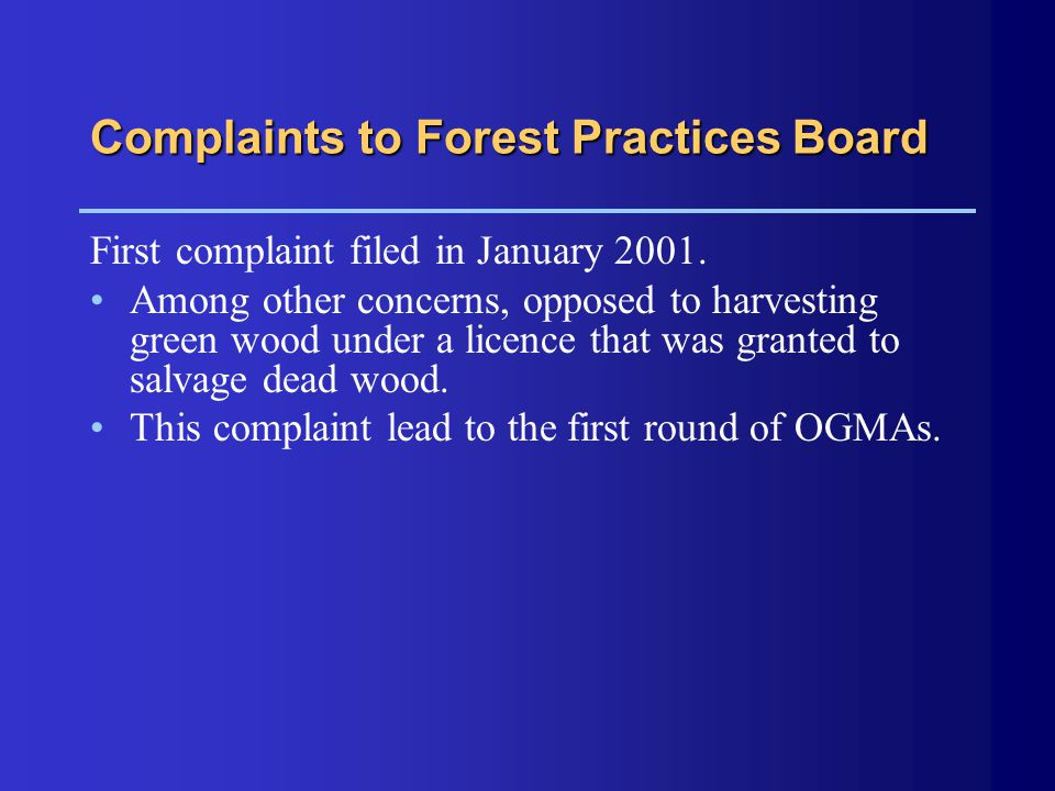 Complaints to Forest Practices Board First complaint filed in January 2001. Among other concerns, opposed to harvesting green wood under a licence tha
