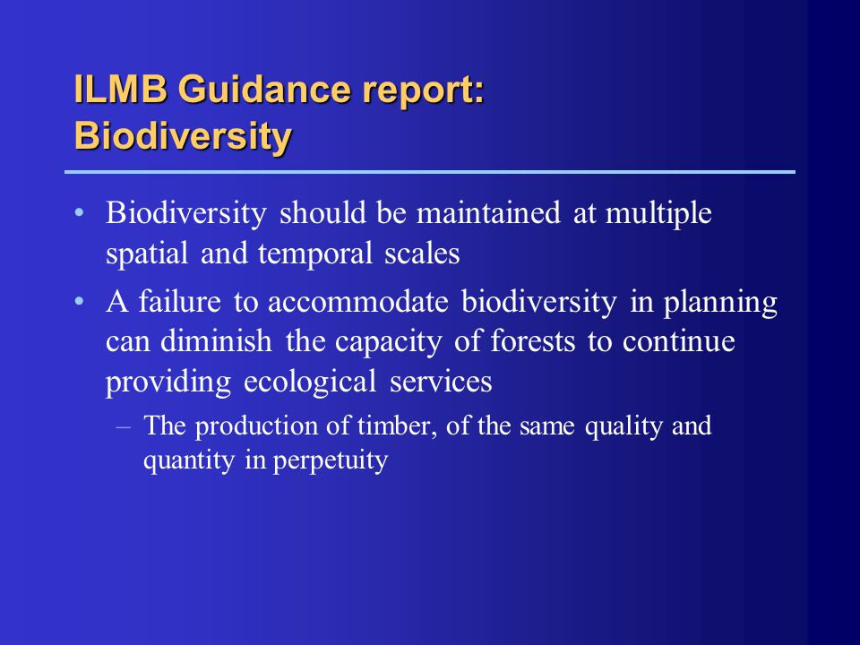 ILMB Guidance report: Biodiversity Biodiversity should be maintained at multiple spatial and temporal scales A failure to accommodate biodiversity in