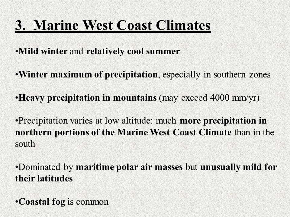 3. Marine West Coast Climates Mild winter and relatively cool summer Winter maximum of precipitation, especially in southern zones Heavy precipitation