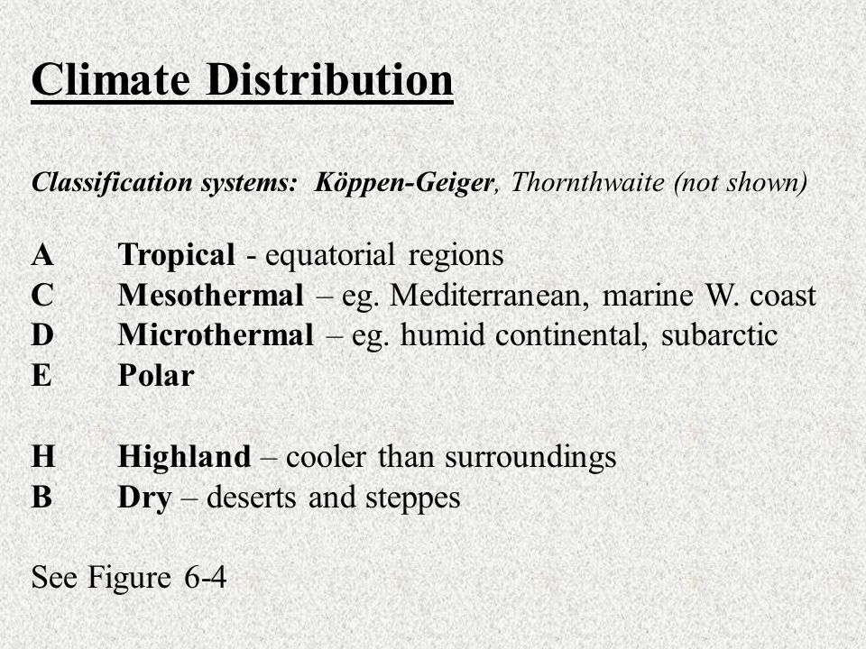 Climate Distribution Classification systems: Köppen-Geiger, Thornthwaite (not shown) A Tropical - equatorial regions CMesothermal – eg. Mediterranean,