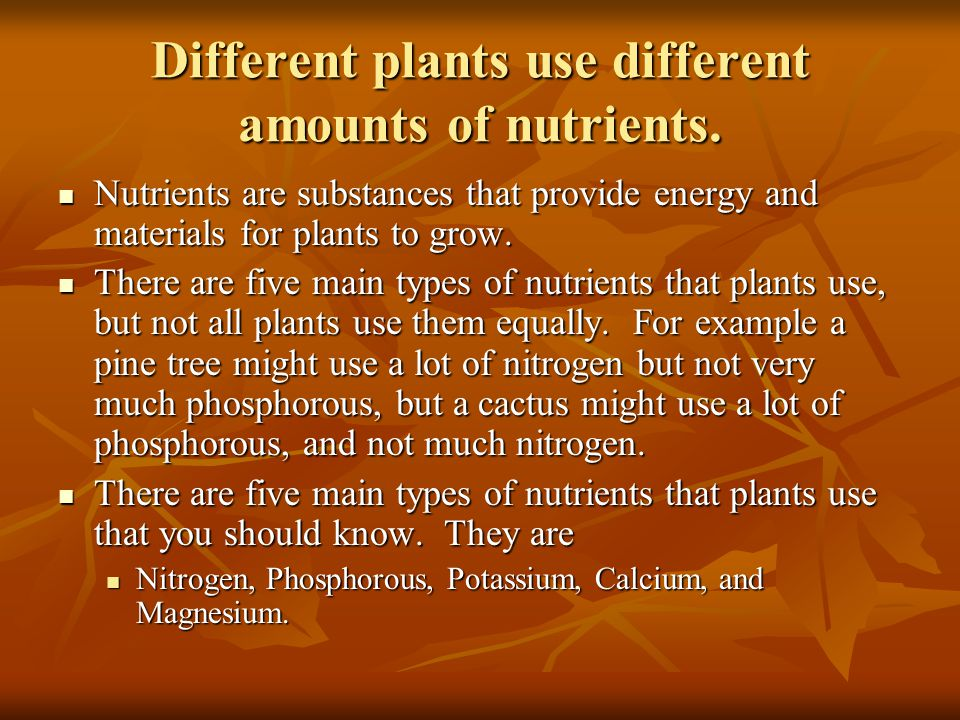 Different plants use different amounts of nutrients. Nutrients are substances that provide energy and materials for plants to grow. Nutrients are subs