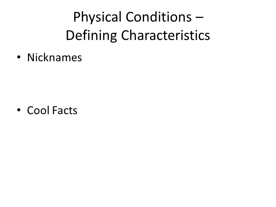 Physical Conditions – Defining Characteristics Nicknames Cool Facts