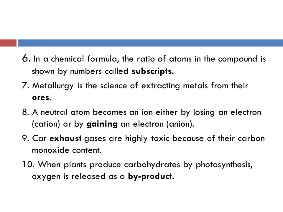 6. In a chemical formula, the ratio of atoms in the compound is shown by numbers called subscripts.