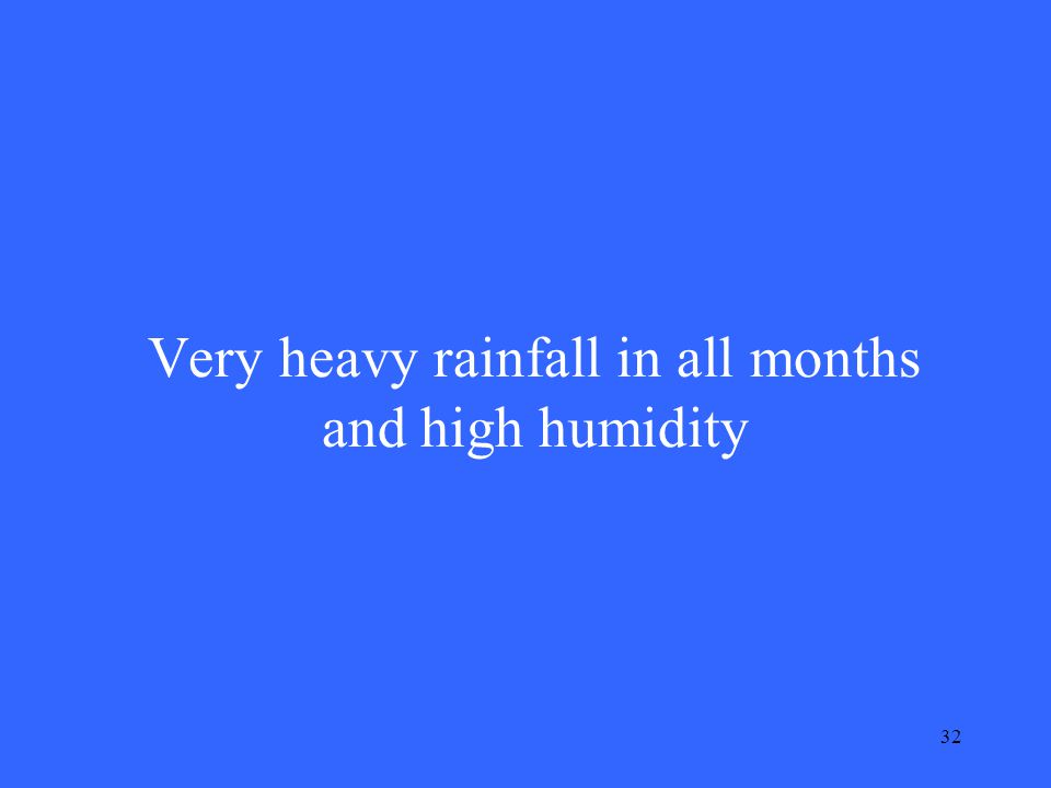 32 Very heavy rainfall in all months and high humidity
