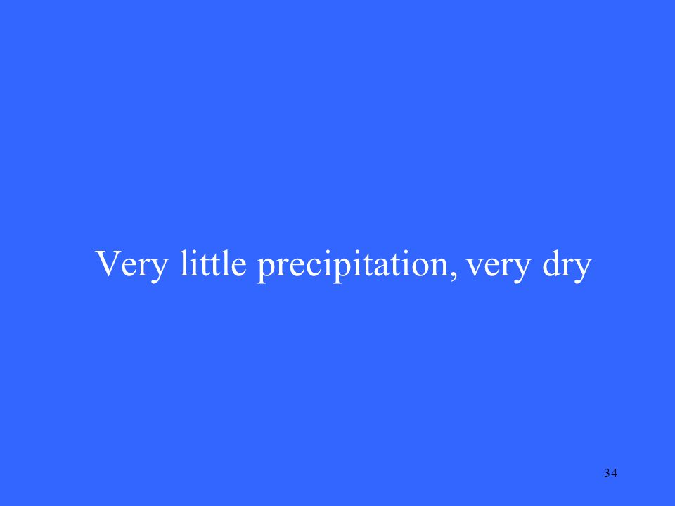 34 Very little precipitation, very dry