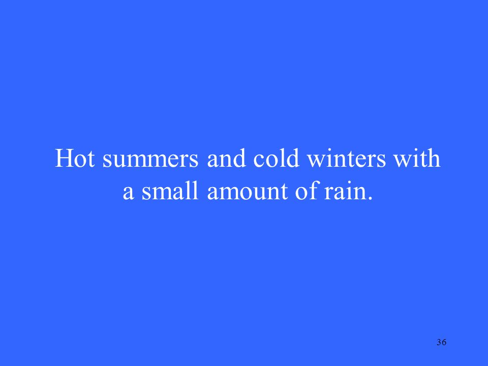 36 Hot summers and cold winters with a small amount of rain.