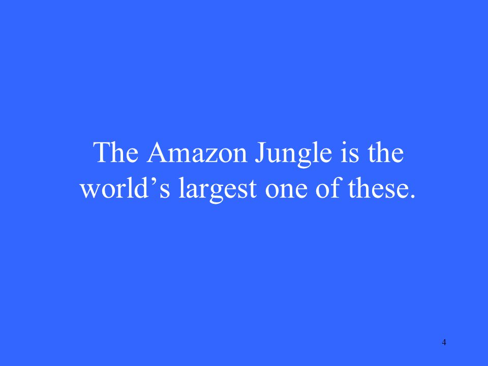 4 The Amazon Jungle is the world's largest one of these.