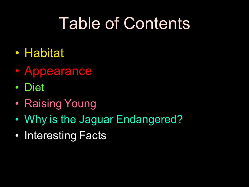 Table of Contents Habitat Appearance Diet Raising Young Why is the Jaguar Endangered.