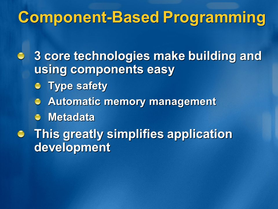 Component-Based Programming 3 core technologies make building and using components easy Type safety Automatic memory management Metadata This greatly