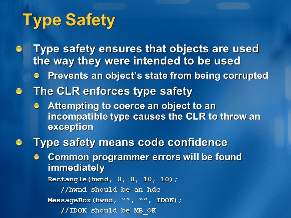 Type Safety Type safety ensures that objects are used the way they were intended to be used Prevents an object's state from being corrupted The CLR en