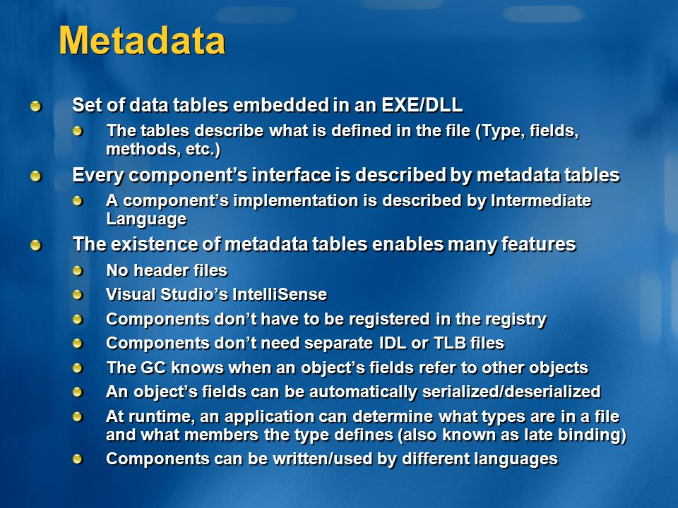 Metadata Set of data tables embedded in an EXE/DLL The tables describe what is defined in the file (Type, fields, methods, etc.) Every component's int