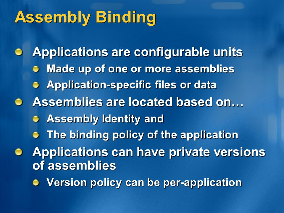 Assembly Binding Applications are configurable units Made up of one or more assemblies Application-specific files or data Assemblies are located based