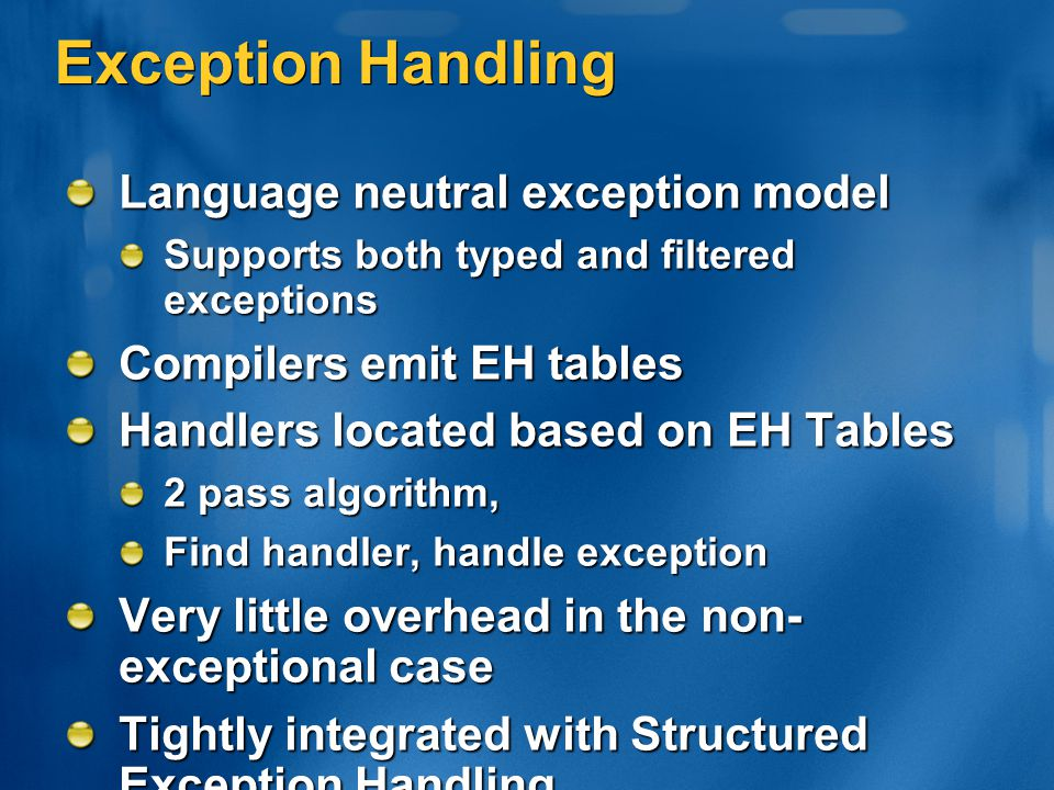 Exception Handling Language neutral exception model Supports both typed and filtered exceptions Compilers emit EH tables Handlers located based on EH