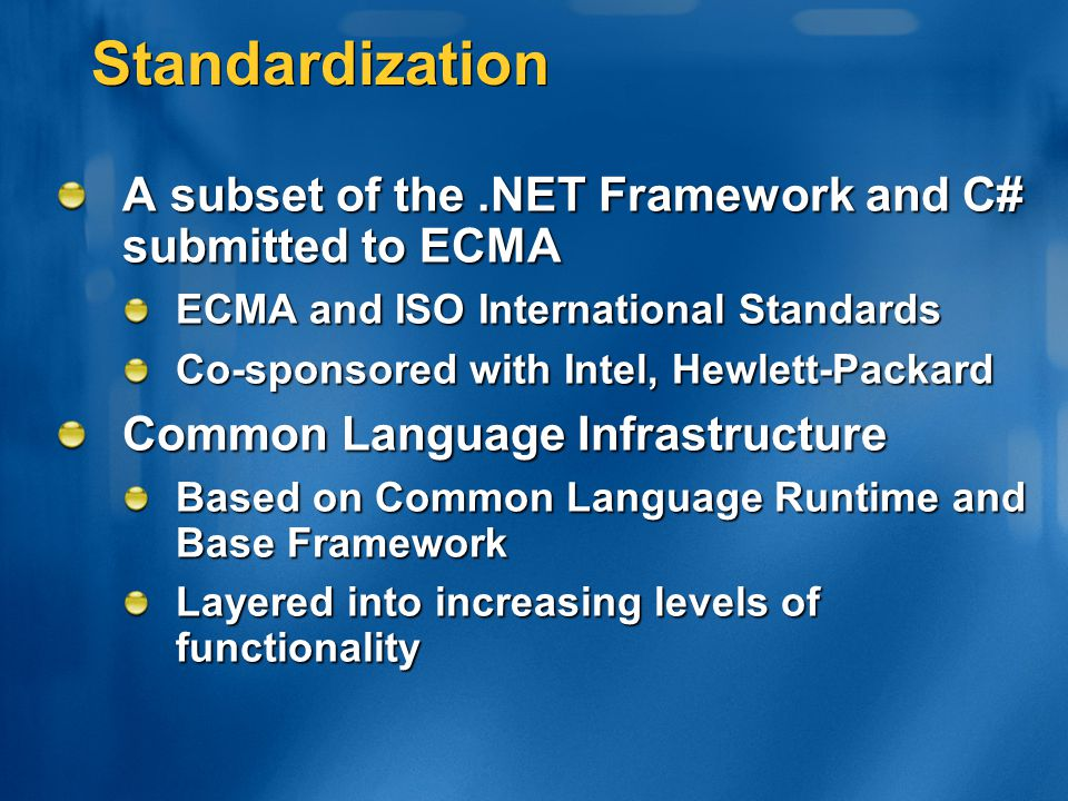 Standardization A subset of the.NET Framework and C# submitted to ECMA ECMA and ISO International Standards Co-sponsored with Intel, Hewlett-Packard C