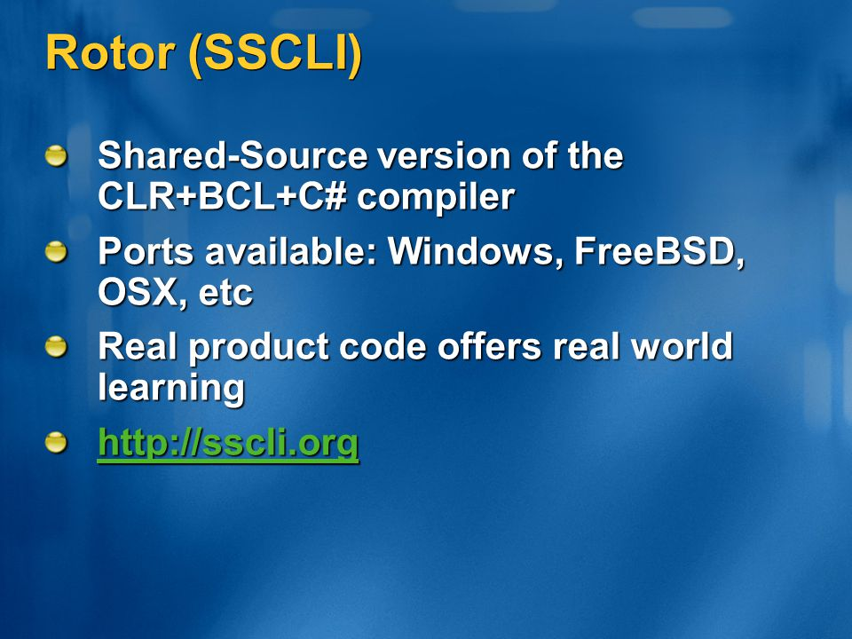 Rotor (SSCLI) Shared-Source version of the CLR+BCL+C# compiler Ports available: Windows, FreeBSD, OSX, etc Real product code offers real world learnin