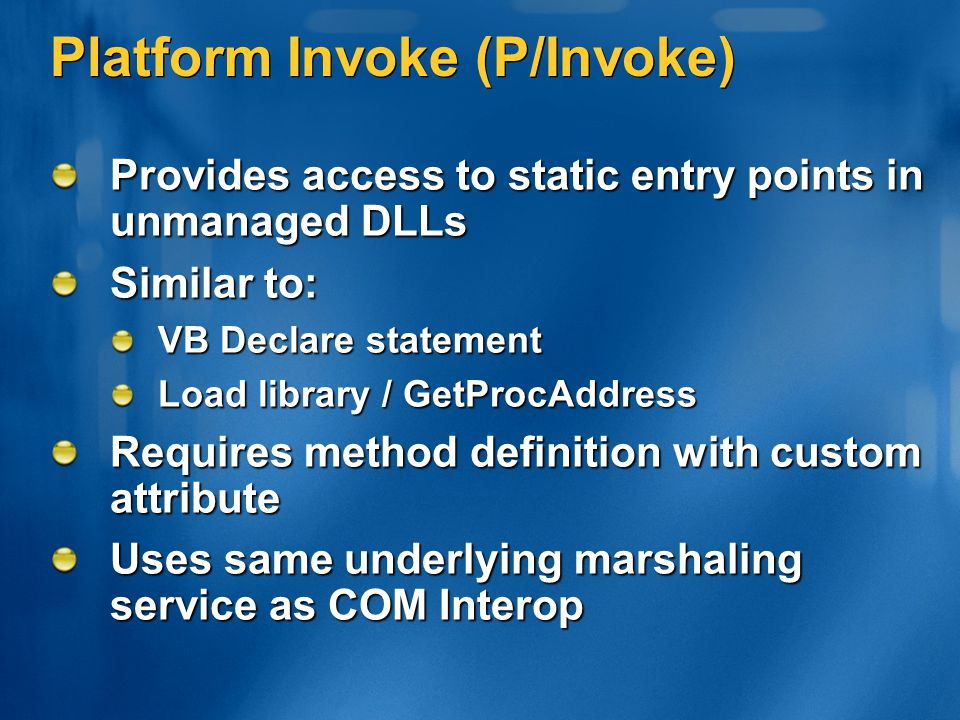 Platform Invoke (P/Invoke) Provides access to static entry points in unmanaged DLLs Similar to: VB Declare statement Load library / GetProcAddress Req