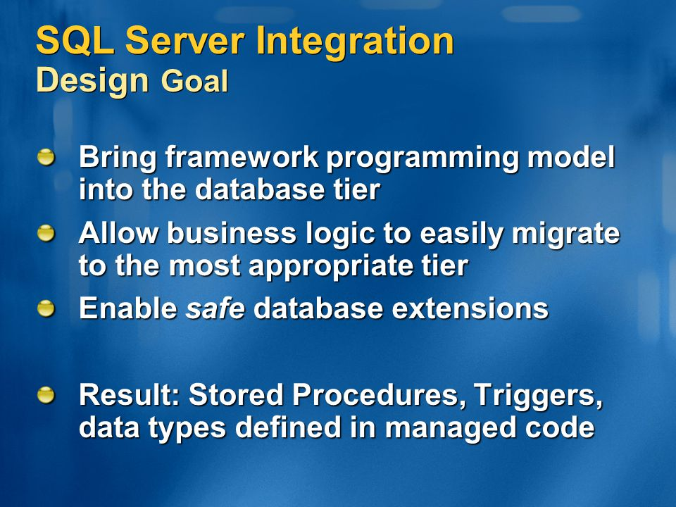 SQL Server Integration Design Goal Bring framework programming model into the database tier Allow business logic to easily migrate to the most appropr