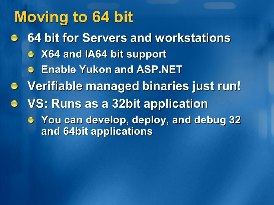 Moving to 64 bit 64 bit for Servers and workstations X64 and IA64 bit support Enable Yukon and ASP.NET Verifiable managed binaries just run! VS: Runs