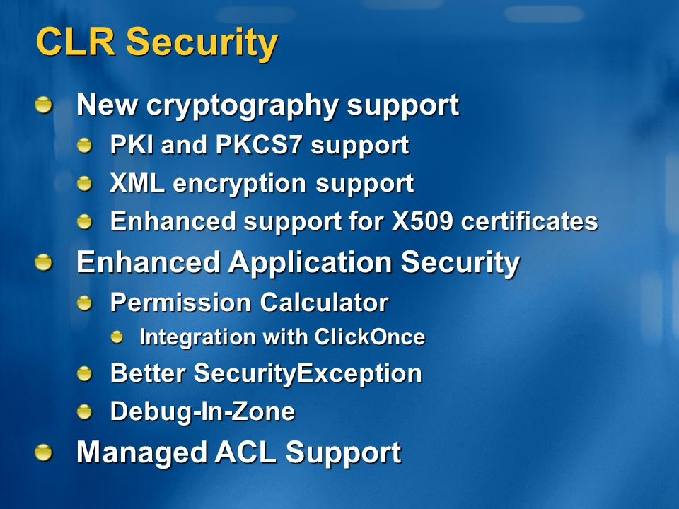 CLR Security New cryptography support PKI and PKCS7 support XML encryption support Enhanced support for X509 certificates Enhanced Application Securit