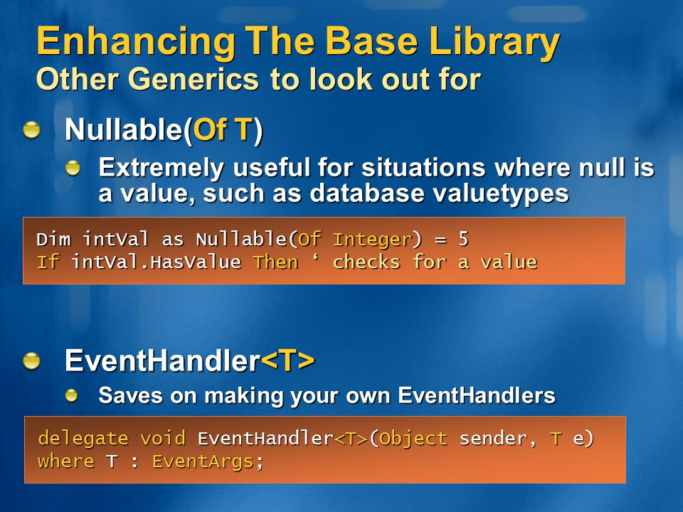 Enhancing The Base Library Other Generics to look out for Nullable(Of T) Extremely useful for situations where null is a value, such as database value