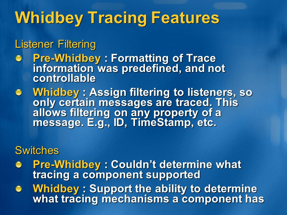 Whidbey Tracing Features Listener Filtering Pre-Whidbey : Formatting of Trace information was predefined, and not controllable Whidbey : Assign filter