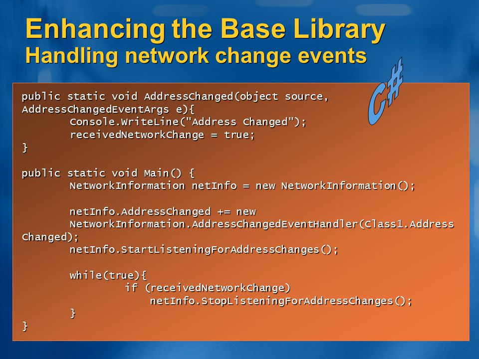 Enhancing the Base Library Handling network change events public static void AddressChanged(object source, AddressChangedEventArgs e){ Console.WriteLi