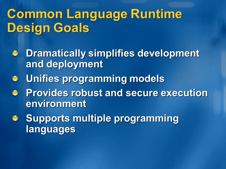 Common Language Runtime Design Goals Dramatically simplifies development and deployment Unifies programming models Provides robust and secure executio