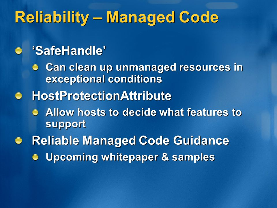 Reliability – Managed Code 'SafeHandle' Can clean up unmanaged resources in exceptional conditions HostProtectionAttribute Allow hosts to decide what