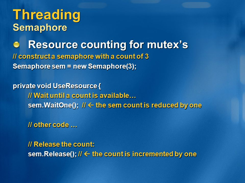 Threading Semaphore Resource counting for mutex's // construct a semaphore with a count of 3 Semaphore sem = new Semaphore(3); private void UseResourc