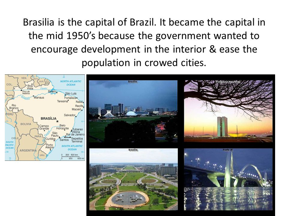 Brasilia is the capital of Brazil. It became the capital in the mid 1950's because the government wanted to encourage development in the interior & ea