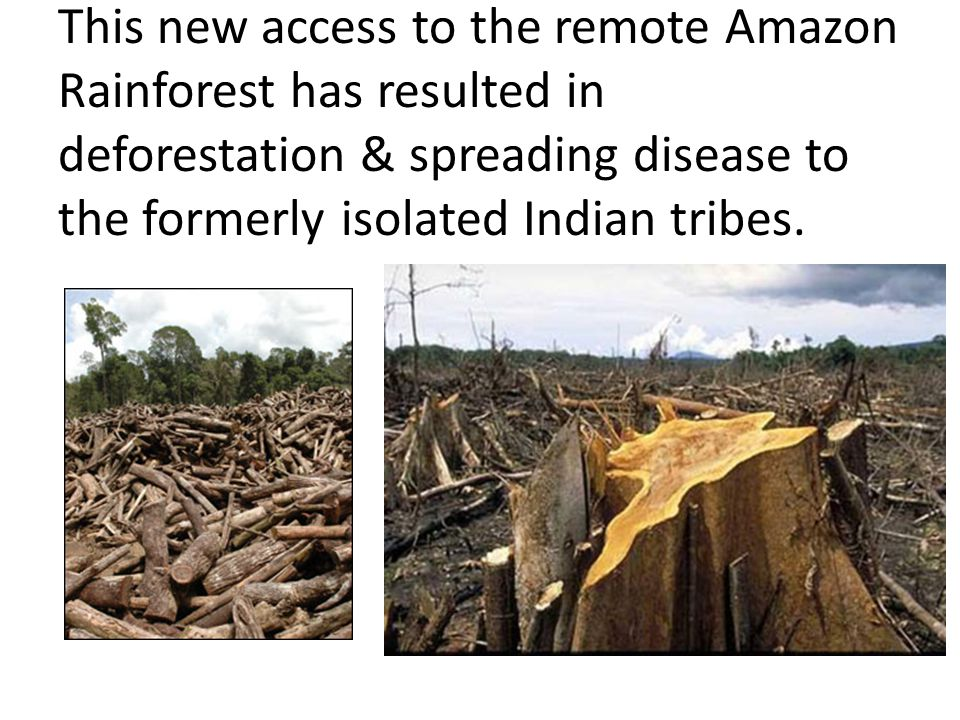 This new access to the remote Amazon Rainforest has resulted in deforestation & spreading disease to the formerly isolated Indian tribes.