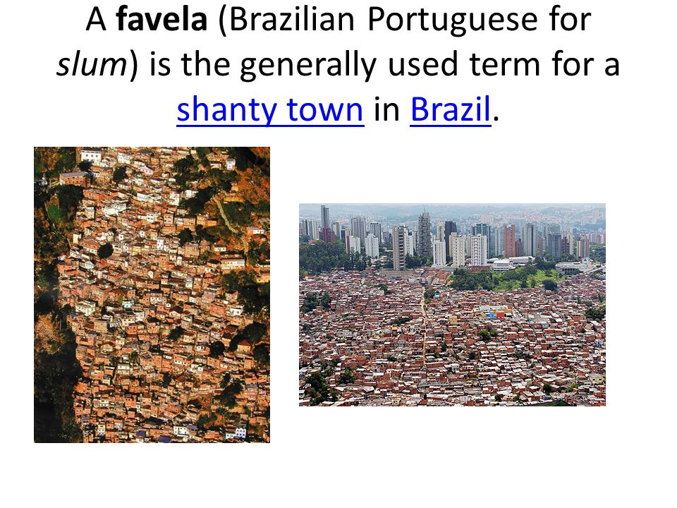 A favela (Brazilian Portuguese for slum) is the generally used term for a shanty town in Brazil. shanty townBrazil