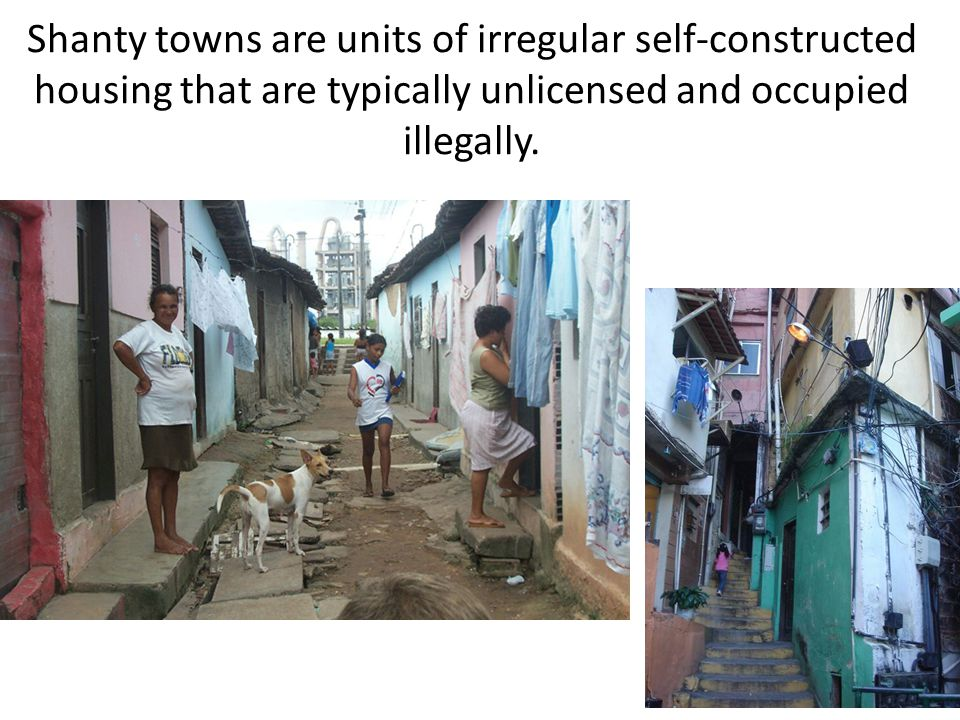 Shanty towns are units of irregular self-constructed housing that are typically unlicensed and occupied illegally.