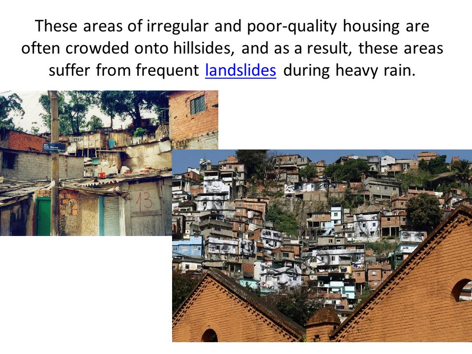 These areas of irregular and poor-quality housing are often crowded onto hillsides, and as a result, these areas suffer from frequent landslides durin