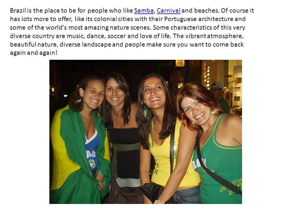 Most of people see Brazil as a country with beautiful beaches, pretty girls, violence, much beer or caipirinha, crazy parties (like Carnival)and great soccer players but it s not like that.