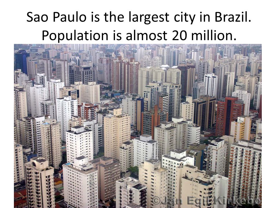 Sao Paulo is the largest city in Brazil. Population is almost 20 million.