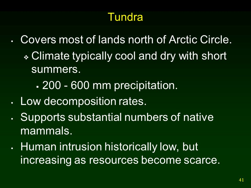 41 Tundra Covers most of lands north of Arctic Circle.  Climate typically cool and dry with short summers.  200 - 600 mm precipitation. Low decompos