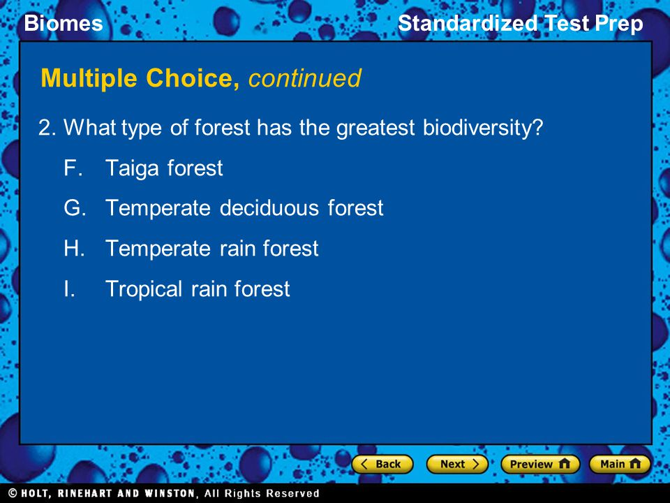 BiomesStandardized Test Prep Multiple Choice, continued 2.What type of forest has the greatest biodiversity? F.Taiga forest G.Temperate deciduous fore