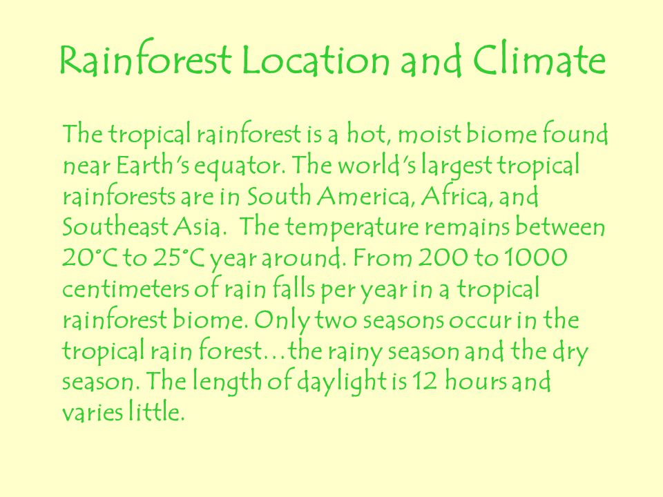 Rainforest Location and Climate The tropical rainforest is a hot, moist biome found near Earth's equator. The world's largest tropical rainforests are