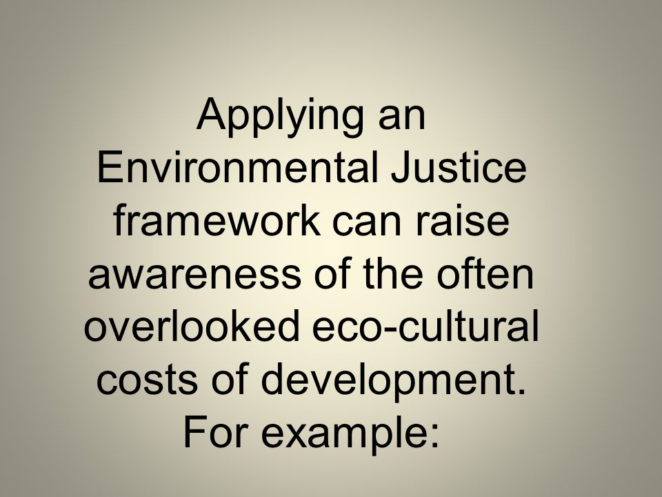 Applying an Environmental Justice framework can raise awareness of the often overlooked eco-cultural costs of development.
