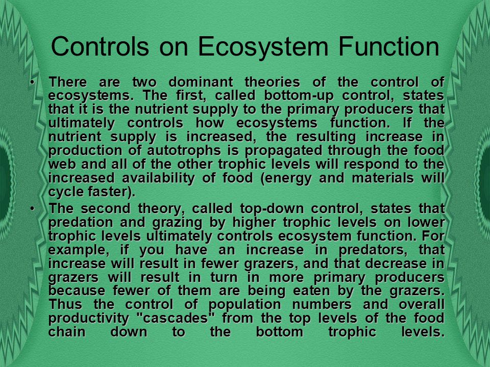 Controls on Ecosystem Function ThereThere are two dominant theories of the control of ecosystems. The first, called bottom-up control, states that it