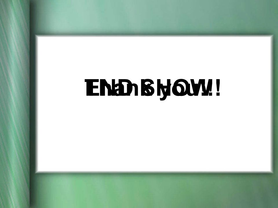 Thank you!!!END SHOW