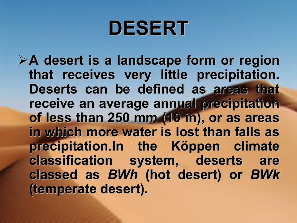 DESERT AAAA desert is a landscape form or region that receives very little precipitation. Deserts can be defined as areas that receive an average