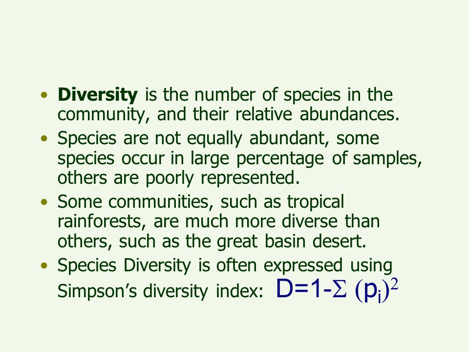 Diversity is the number of species in the community, and their relative abundances. Species are not equally abundant, some species occur in large perc