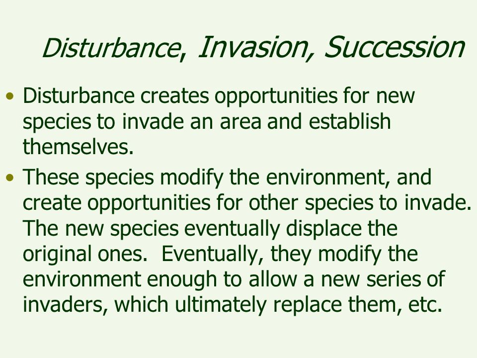 Disturbance creates opportunities for new species to invade an area and establish themselves. These species modify the environment, and create opportu